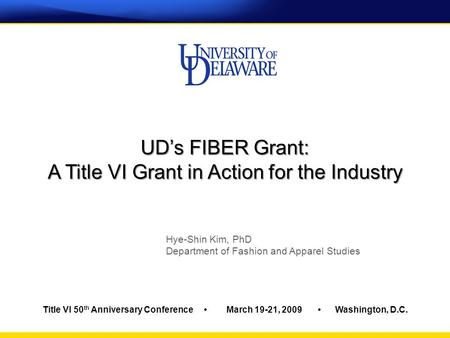 Title VI 50 th Anniversary Conference March 19-21, 2009 Washington, D.C. UD's FIBER Grant: A Title VI Grant in Action for the Industry Hye-Shin Kim, PhD.