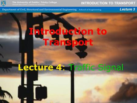 INTRODUCTION TO TRANSPORT Lecture 3 Introduction to Transport Lecture 4: Traffic Signal.