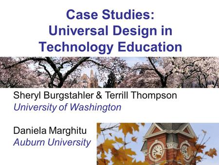Case Studies: Universal Design in Technology Education Sheryl Burgstahler & Terrill Thompson University of Washington Daniela Marghitu Auburn University.