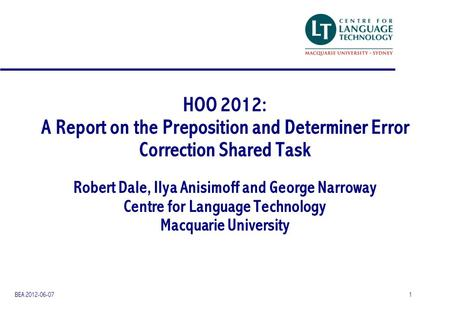 HOO 2012: A Report on the Preposition and Determiner Error Correction Shared Task Robert Dale, Ilya Anisimoff and George Narroway Centre for Language Technology.