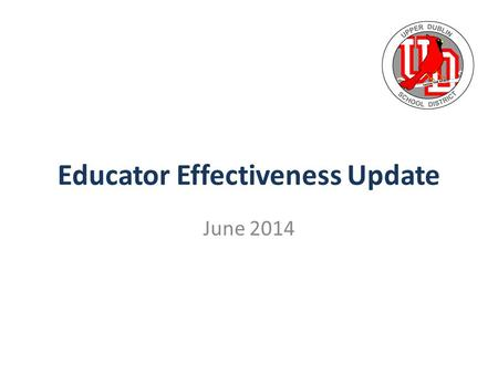 Educator Effectiveness Update June 2014. THE MISSION OF THE SCHOOL DISTRICT OF UPPER DUBLIN IS TO PROVIDE A SAFE ENVIRONMENT IN WHICH ALL STUDENTS ARE.