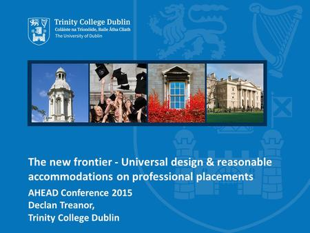 The new frontier - Universal design & reasonable accommodations on professional placements AHEAD Conference 2015 Declan Treanor, Trinity College Dublin.