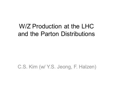 W/Z Production at the LHC and the Parton Distributions C.S. Kim (w/ Y.S. Jeong, F. Halzen)