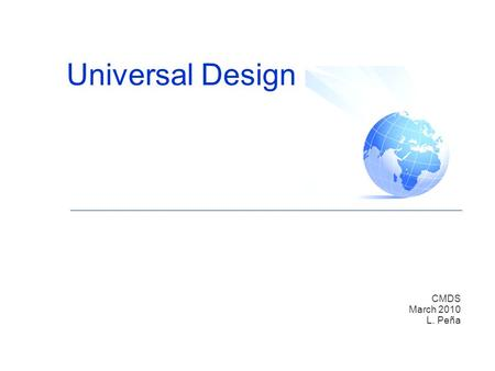 "Universal Design CMDS March 2010 L. Peña. What is Universal Design (UD)? ""Universal Design is an approach to the design of all products and environments."