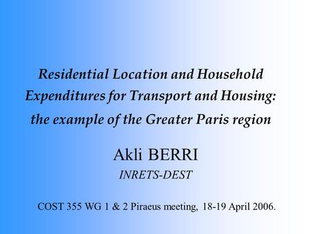 Residential Location and Household Expenditures for Transport and Housing: the example of the Greater Paris region Akli BERRI INRETS-DEST COST 355 WG 1.