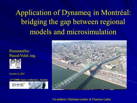 Presented by: Pascal Volet, ing. October 11,2007 Application of Dynameq in Montréal: bridging the gap between regional models and microsimulation Application.