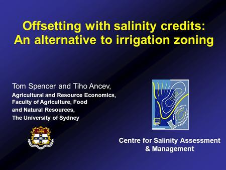 Offsetting with salinity credits: An alternative to irrigation zoning Centre for Salinity Assessment & Management Tom Spencer and Tiho Ancev, Agricultural.