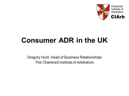 Consumer ADR in the UK Gregory Hunt, Head of Business Relationships The Chartered Institute of Arbitrators.