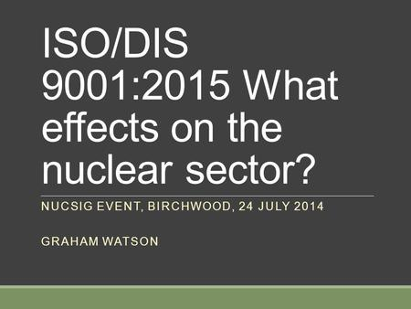 ISO/DIS 9001:2015 What effects on the nuclear sector? NUCSIG EVENT, BIRCHWOOD, 24 JULY 2014 GRAHAM WATSON.