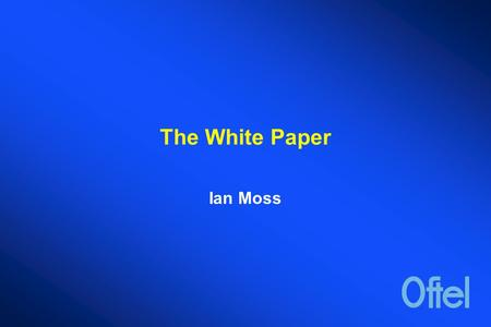 The White Paper Ian Moss. THE COMMUNICATIONS WHITE PAPER  In May of this year the Government announced that it was planning a Communications White Paper.