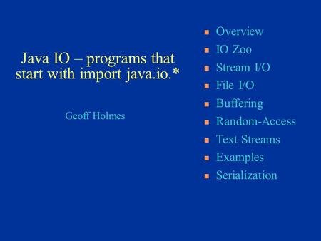 Geoff Holmes Overview IO Zoo Stream I/O File I/O Buffering Random-Access Text Streams Examples Serialization Java IO – programs that start with import.