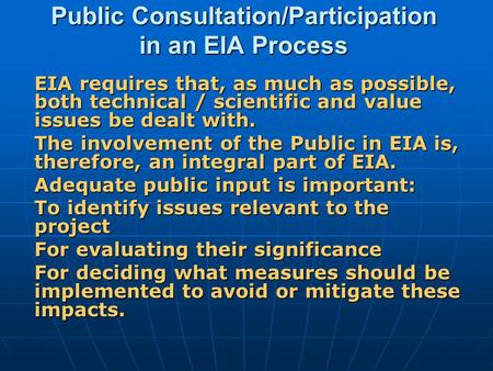 Public Consultation/Participation in an EIA Process EIA requires that, as much as possible, both technical / scientific and value issues be dealt with.