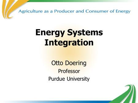 1 Energy Systems Integration Otto Doering Professor Purdue University.