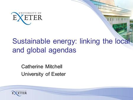 Sustainable energy: linking the local and global agendas Catherine Mitchell University of Exeter.