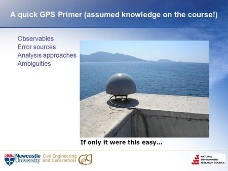 A quick GPS Primer (assumed knowledge on the course!) Observables Error sources Analysis approaches Ambiguities If only it were this easy…