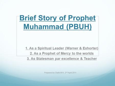 Brief Story of Prophet Muhammad (PBUH) 1. As a Spiritual Leader (Warner & Exhorter) 2. As a Prophet of Mercy to the worlds 3. As Statesman par excellence.