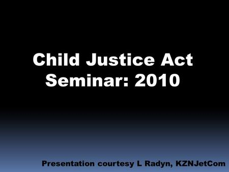 Child Justice Act Seminar: 2010 Presentation courtesy L Radyn, KZNJetCom.