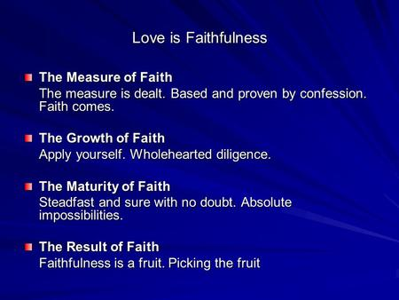 Love is Faithfulness The Measure of Faith The measure is dealt. Based and proven by confession. Faith comes. The Growth of Faith Apply yourself. Wholehearted.