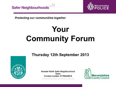 Protecting our communities together Your Community Forum Thursday 12th September 2013 Alcester North Safer Neighbourhood Team. Contact number: 01789444816.