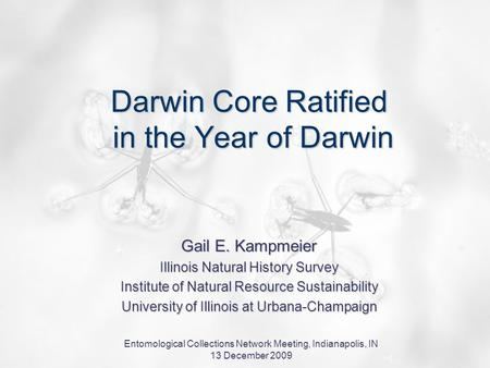 Entomological Collections Network Meeting, Indianapolis, IN 13 December 2009 Darwin Core Ratified in the Year of Darwin Gail E. Kampmeier Illinois Natural.