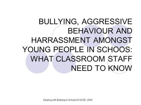 BULLYING, AGGRESSIVE BEHAVIOUR AND HARRASSMENT AMONGST YOUNG PEOPLE IN SCHOOS: WHAT CLASSROOM STAFF NEED TO KNOW Dealing with Bullying in Schools © SAGE,