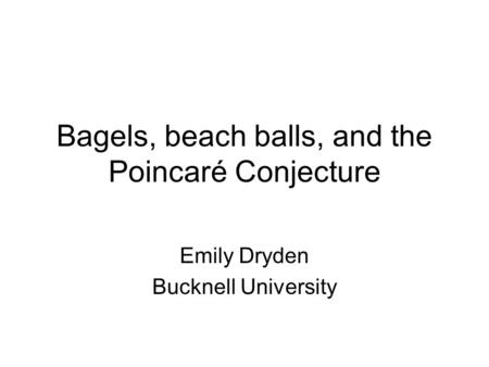 Bagels, beach balls, and the Poincaré Conjecture Emily Dryden Bucknell University.