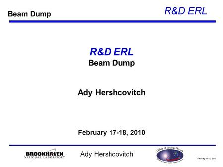 February 17-18, 2010 R&D ERL Ady Hershcovitch R&D ERL Beam Dump Ady Hershcovitch February 17-18, 2010 Beam Dump.