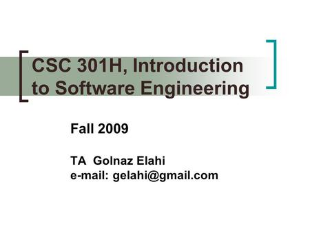 CSC 301H, Introduction to Software Engineering Fall 2009 TA Golnaz Elahi