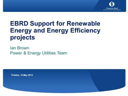 EBRD Support for Renewable Energy and Energy Efficiency projects Ian Brown Power & Energy Utilities Team Pristina, 14 May 2013.