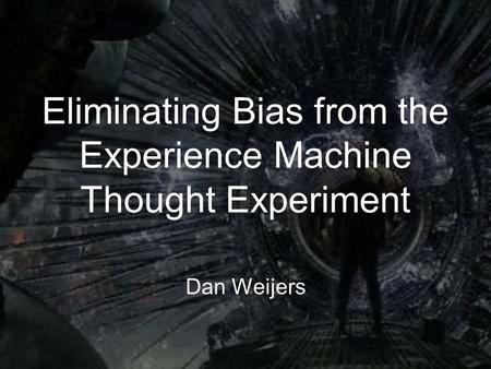 Eliminating Bias from the Experience Machine Thought Experiment Dan Weijers.