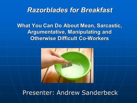 Razorblades for Breakfast What You Can Do About Mean, Sarcastic, Argumentative, Manipulating and Otherwise Difficult Co-Workers Presenter: Andrew Sanderbeck.