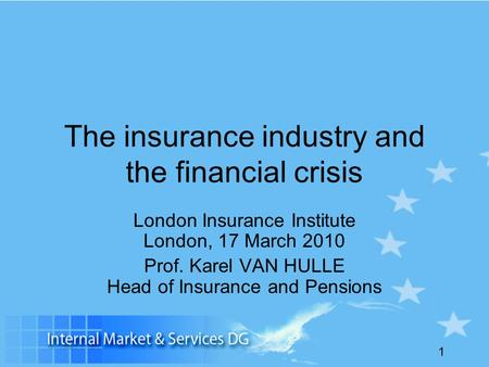 1 The insurance industry and the financial crisis London Insurance Institute London, 17 March 2010 Prof. Karel VAN HULLE Head of Insurance and Pensions.