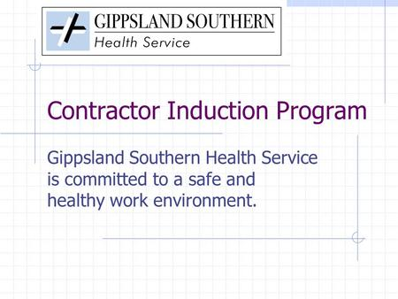 Contractor Induction Program Gippsland Southern Health Service is committed to a safe and healthy work environment.