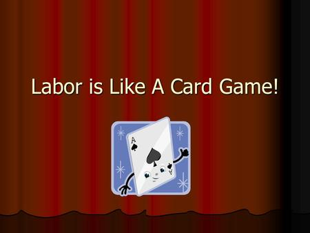 Labor is Like A Card Game!. You have to make the best hand with what you get! Sometimes you get dealt a great hand, sometimes you have to look at what.