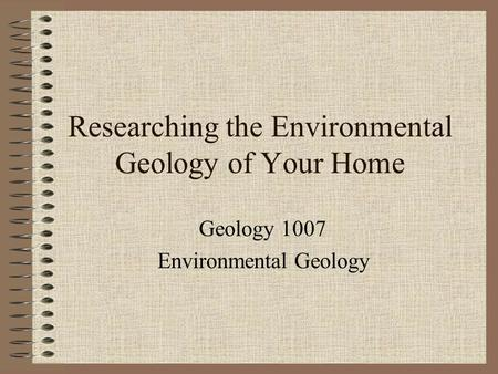 Researching the Environmental Geology of Your Home Geology 1007 Environmental Geology.