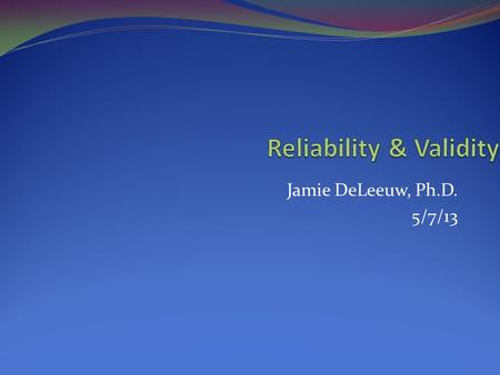 Jamie DeLeeuw, Ph.D. 5/7/13. <strong>Reliability</strong> Consistency of measurement. The measure itself is dependable. ***A measure must be <strong>reliable</strong> to be <strong>valid</strong>!*** High.