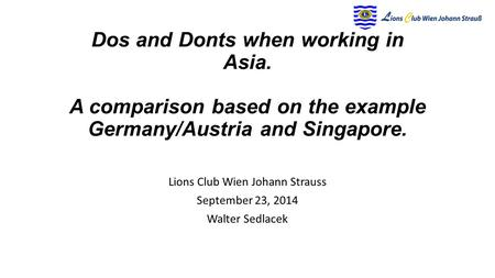 Dos and Donts when working in Asia. A comparison based on the example Germany/Austria and Singapore. Lions Club Wien Johann Strauss September 23, 2014.