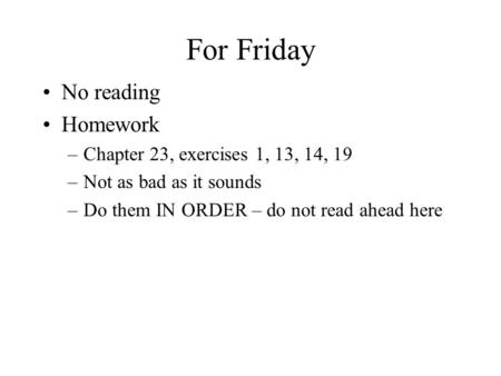 For Friday No reading Homework –Chapter 23, exercises 1, 13, 14, 19 –Not as bad as it sounds –Do them IN ORDER – do not read ahead here.