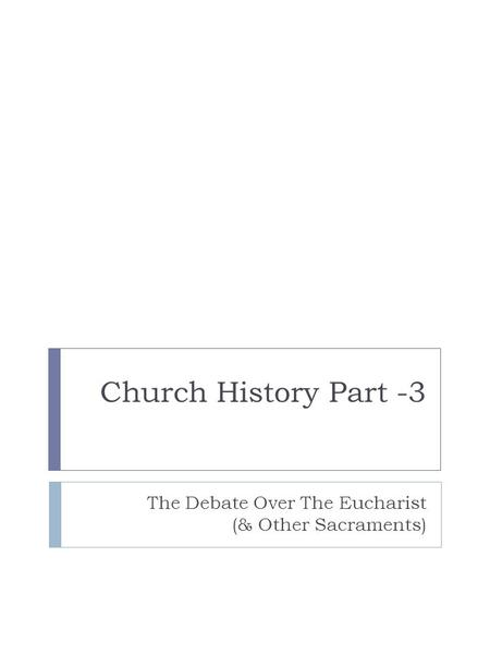 Church History Part -3 The Debate Over The Eucharist (& Other Sacraments)
