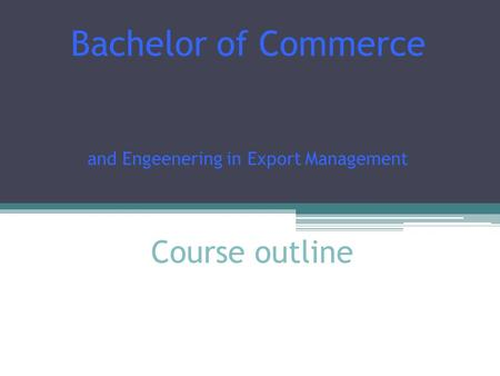 Course outline Bachelor of Commerce and Engeenering in Export Management.