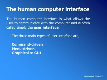 Intermediate GNVQ ICT The human computer interface The human computer interface is what allows the user to communicate with the computer and is often called.
