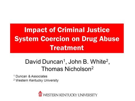 Impact of Criminal Justice System Coercion on Drug Abuse Treatment David Duncan 1, John B. White 2, Thomas Nicholson 2 1 Duncan & Associates 2 Western.