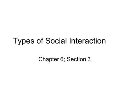 Types of Social Interaction Chapter 6; Section 3.