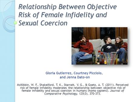 Relationship Between Objective Risk of Female Infidelity and Sexual Coercion McKibbin, W. F., Shakelford, T. K., Starratt, V. G., & Goetz, A. T. (2011).