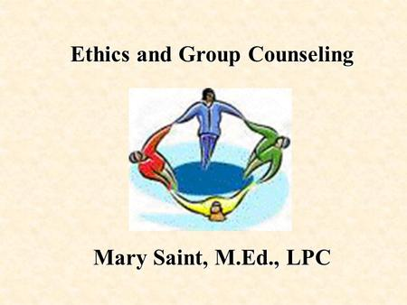 Ethics and Group Counseling Mary Saint, M.Ed., LPC.