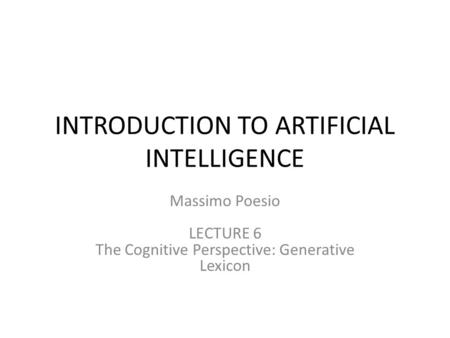 INTRODUCTION TO ARTIFICIAL INTELLIGENCE Massimo Poesio LECTURE 6 The Cognitive Perspective: Generative Lexicon.