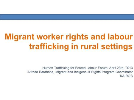 Migrant worker rights and labour trafficking in rural settings Human Trafficking for Forced Labour Forum: April 23rd, 2013 Alfredo Barahona, Migrant and.