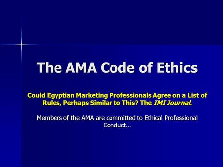 The AMA Code of Ethics Could Egyptian Marketing Professionals Agree on a List of Rules, Perhaps Similar to This? The IMI Journal. Members of the AMA are.