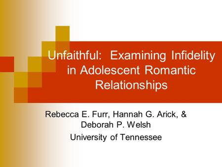 Unfaithful: Examining Infidelity in Adolescent Romantic Relationships Rebecca E. Furr, Hannah G. Arick, & Deborah P. Welsh University of Tennessee.