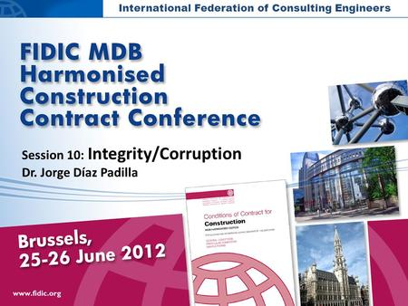 International Federation of Consulting Engineers Session 10: Integrity/Corruption Dr. Jorge Díaz Padilla.